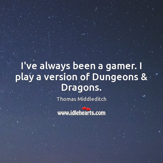 I've always been a gamer. I play a version of Dungeons & Dragons. Image