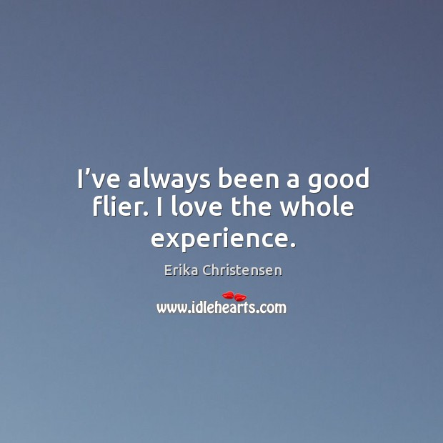 I've always been a good flier. I love the whole experience. Erika Christensen Picture Quote