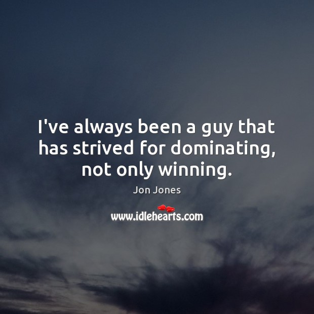 I've always been a guy that has strived for dominating, not only winning. Jon Jones Picture Quote