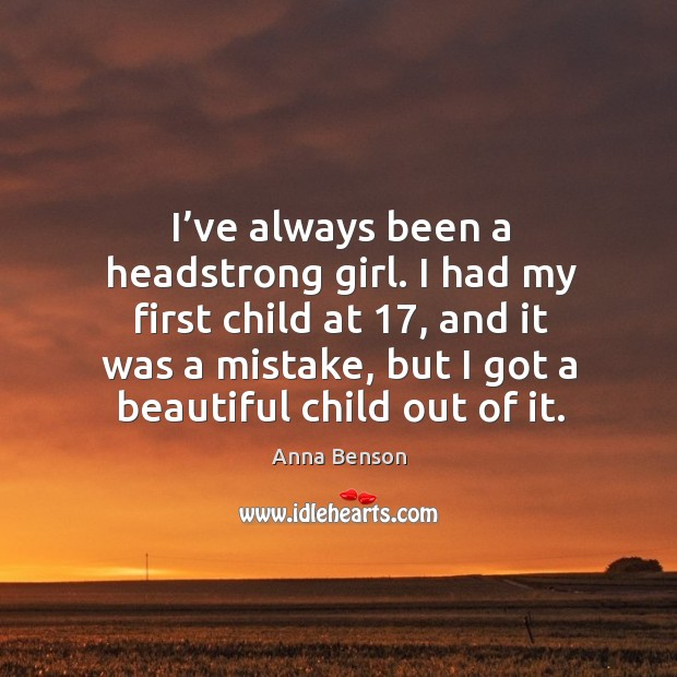 Image, I've always been a headstrong girl. I had my first child at 17, and it was a mistake
