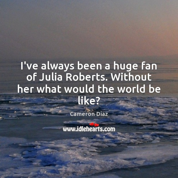 I've always been a huge fan of Julia Roberts. Without her what would the world be like? Cameron Diaz Picture Quote