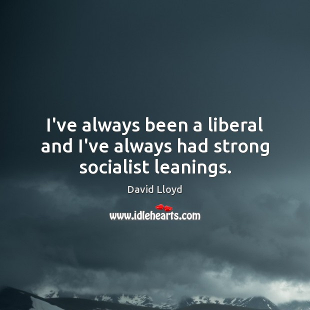 I've always been a liberal and I've always had strong socialist leanings. David Lloyd Picture Quote