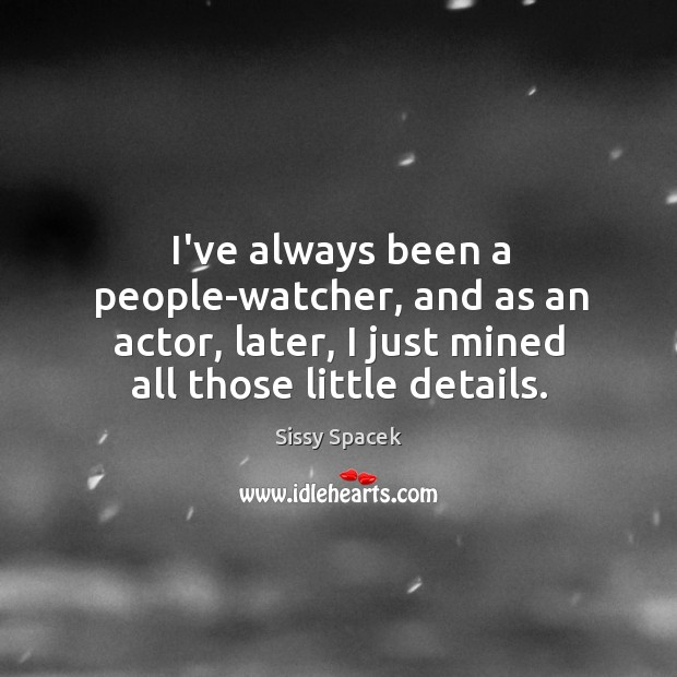 I've always been a people-watcher, and as an actor, later, I just Sissy Spacek Picture Quote
