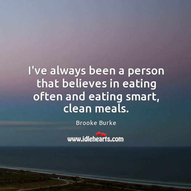 I've always been a person that believes in eating often and eating smart, clean meals. Brooke Burke Picture Quote