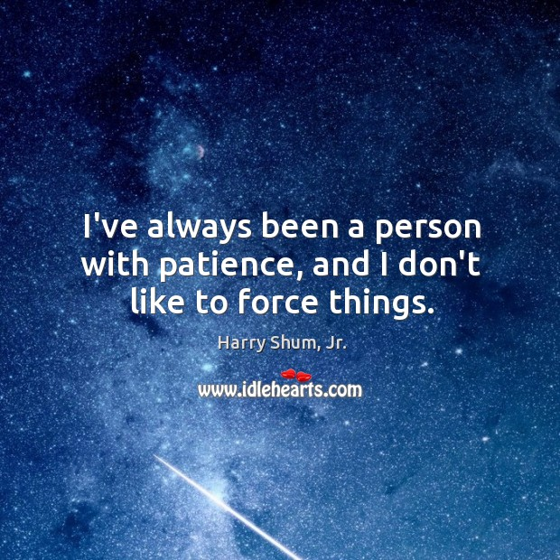 I've always been a person with patience, and I don't like to force things. Image