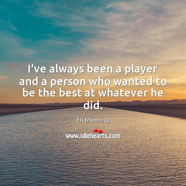 I've always been a player and a person who wanted to be the best at whatever he did. Eli Manning Picture Quote