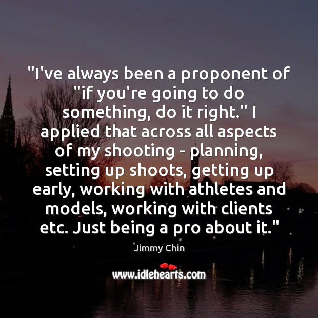 """I've always been a proponent of ""if you're going to do something, Image"