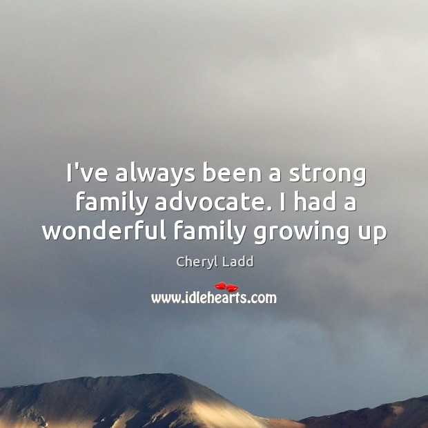 I've always been a strong family advocate. I had a wonderful family growing up Cheryl Ladd Picture Quote