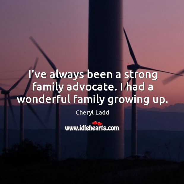 I've always been a strong family advocate. I had a wonderful family growing up. Cheryl Ladd Picture Quote