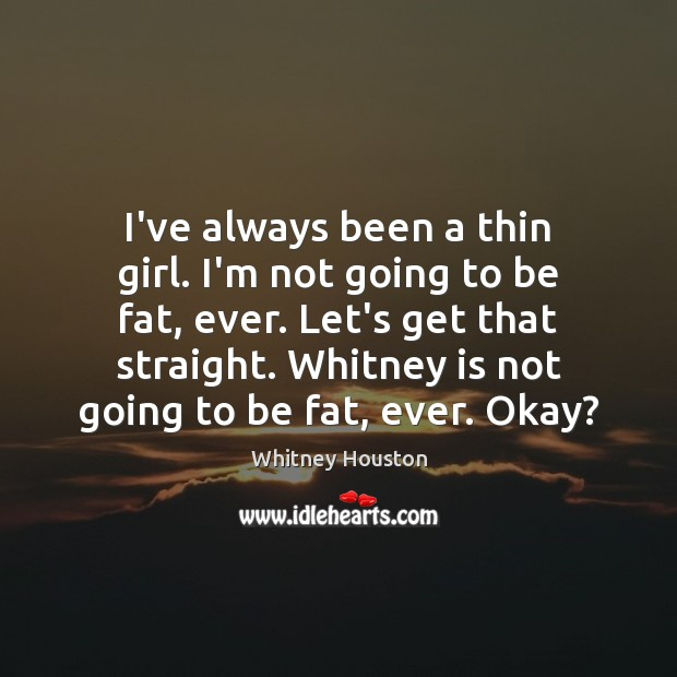I've always been a thin girl. I'm not going to be fat, Whitney Houston Picture Quote