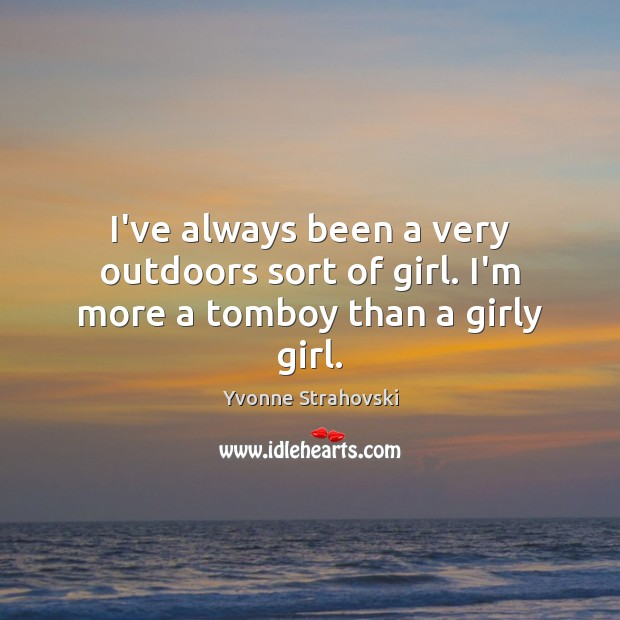I've always been a very outdoors sort of girl. I'm more a tomboy than a girly girl. Image