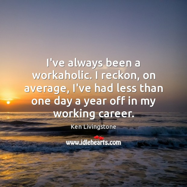 I've always been a workaholic. I reckon, on average, I've had less Ken Livingstone Picture Quote