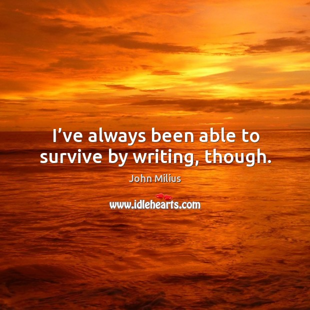 I've always been able to survive by writing, though. John Milius Picture Quote