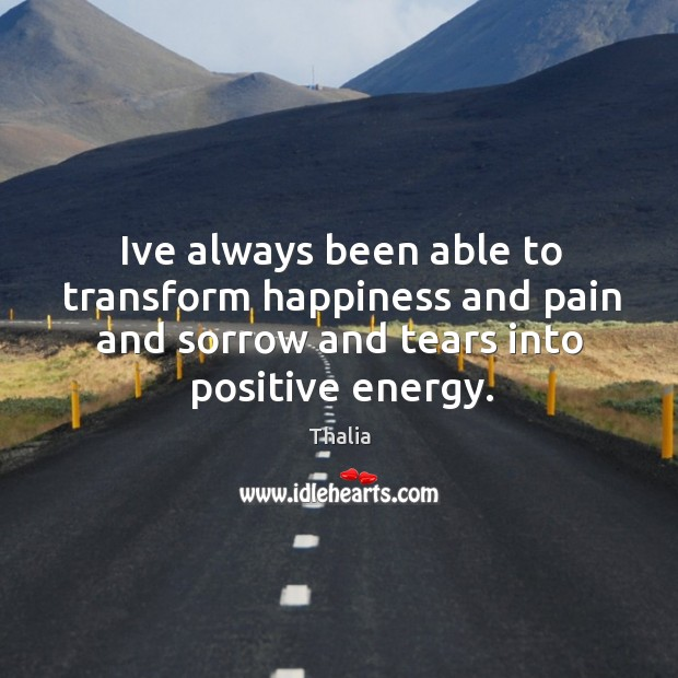 Ive always been able to transform happiness and pain and sorrow and Thalia Picture Quote