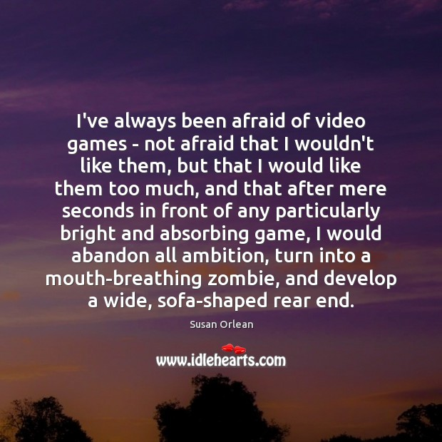I've always been afraid of video games – not afraid that I Susan Orlean Picture Quote