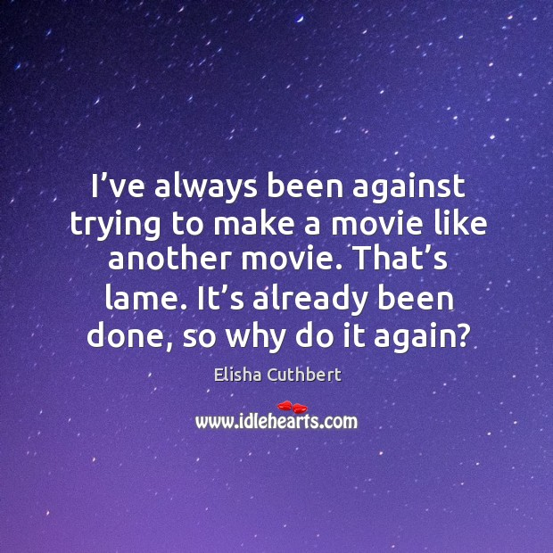 I've always been against trying to make a movie like another movie. That's lame. Elisha Cuthbert Picture Quote