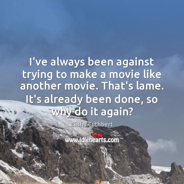 I've always been against trying to make a movie like another movie. Elisha Cuthbert Picture Quote