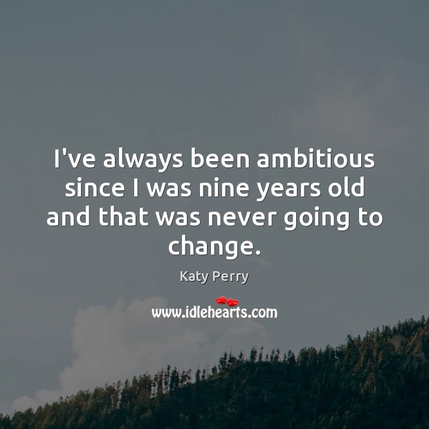 I've always been ambitious since I was nine years old and that was never going to change. Katy Perry Picture Quote