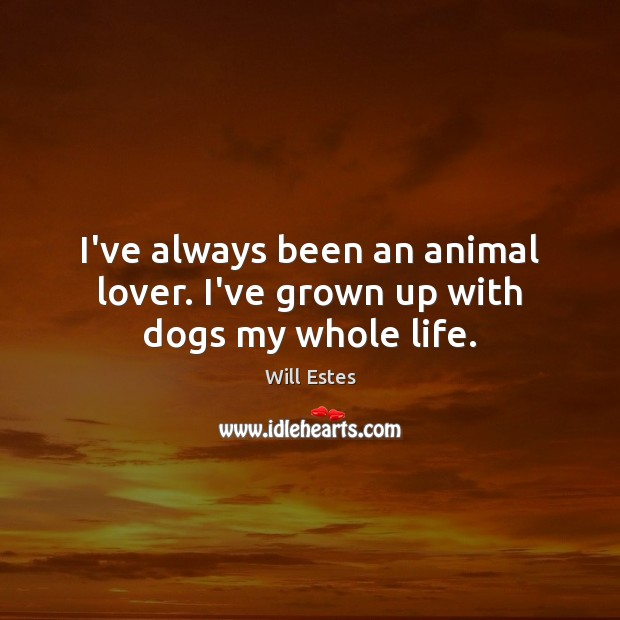 Image, I've always been an animal lover. I've grown up with dogs my whole life.