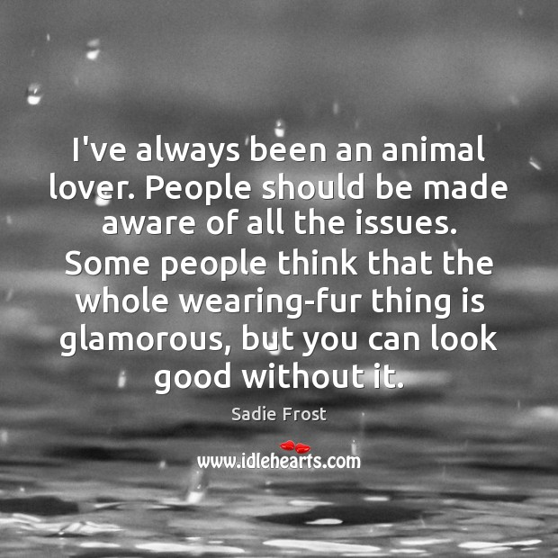 I've always been an animal lover. People should be made aware of Image