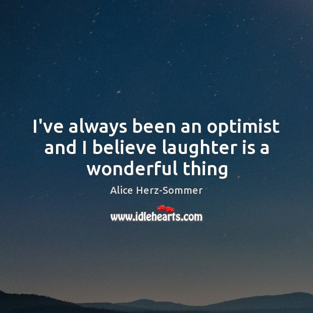 I've always been an optimist and I believe laughter is a wonderful thing Image