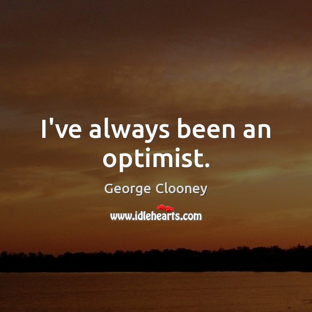 I've always been an optimist. George Clooney Picture Quote