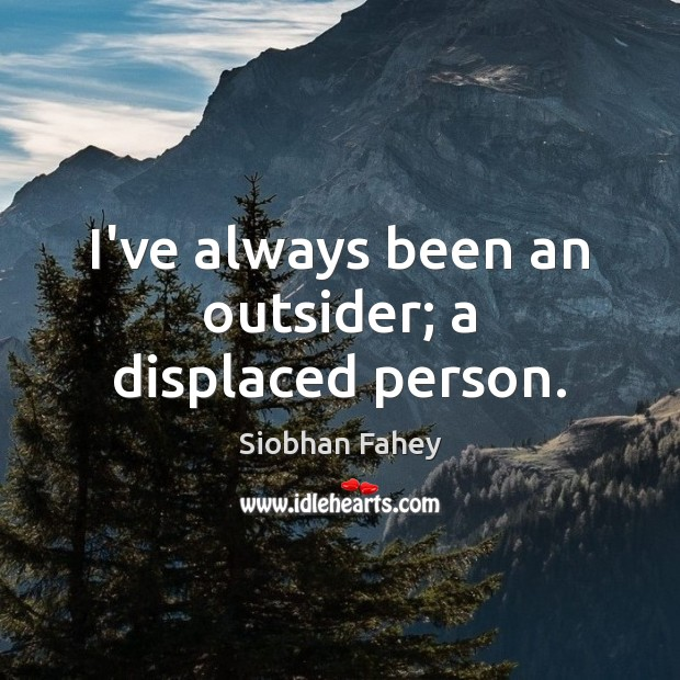 I've always been an outsider; a displaced person. Siobhan Fahey Picture Quote