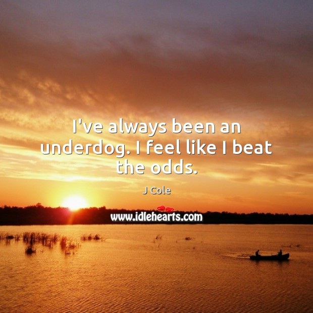I've always been an underdog. I feel like I beat the odds. Image