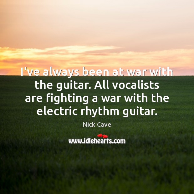 I've always been at war with the guitar. All vocalists are fighting Image