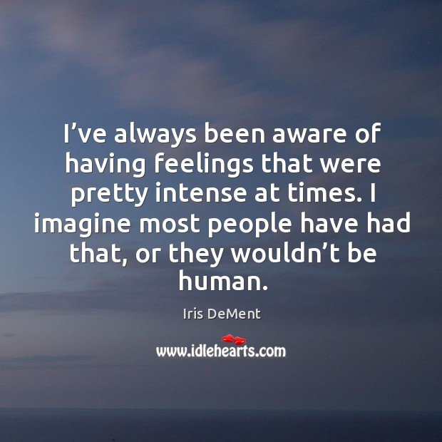 I've always been aware of having feelings that were pretty intense at times. Iris DeMent Picture Quote
