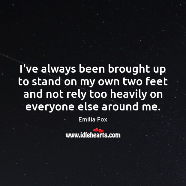 I've always been brought up to stand on my own two feet Image