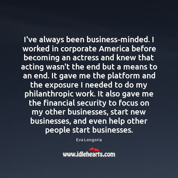 I've always been business-minded. I worked in corporate America before becoming an Eva Longoria Picture Quote