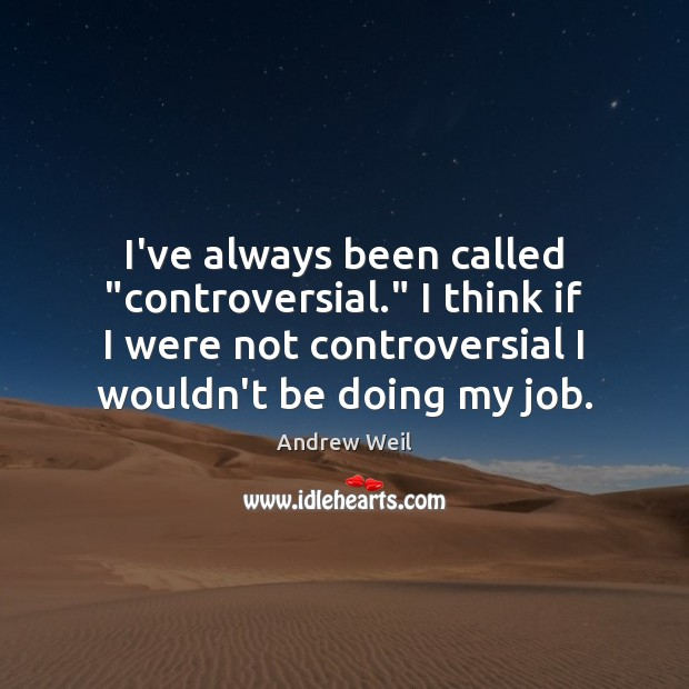 "I've always been called ""controversial."" I think if I were not controversial Andrew Weil Picture Quote"