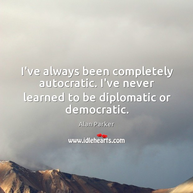Image, I've always been completely autocratic. I've never learned to be diplomatic or democratic.