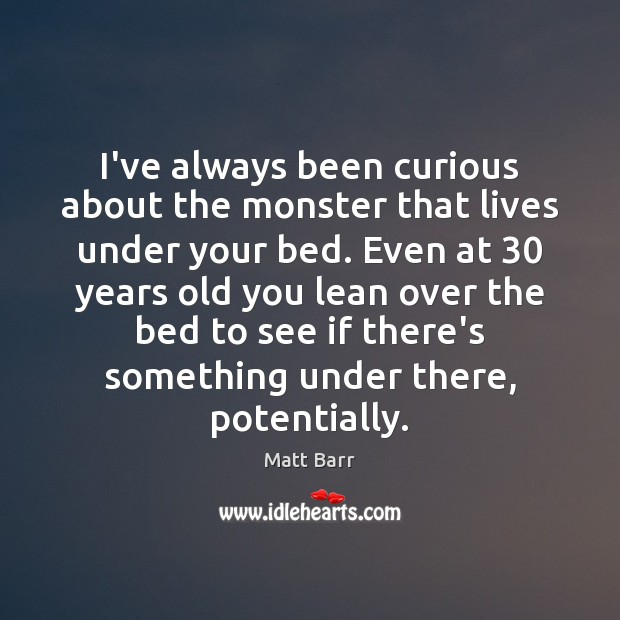 Image, I've always been curious about the monster that lives under your bed.