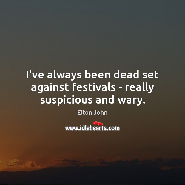 I've always been dead set against festivals – really suspicious and wary. Elton John Picture Quote