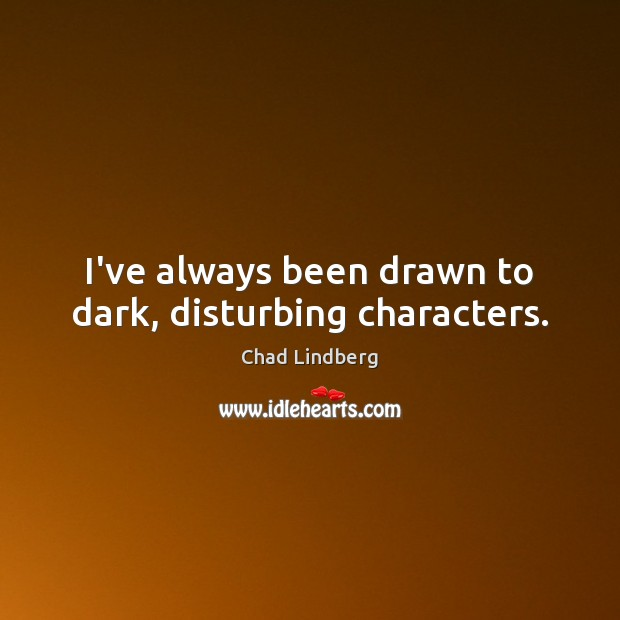 I've always been drawn to dark, disturbing characters. Image
