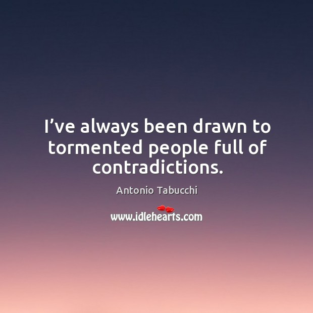 I've always been drawn to tormented people full of contradictions. Antonio Tabucchi Picture Quote