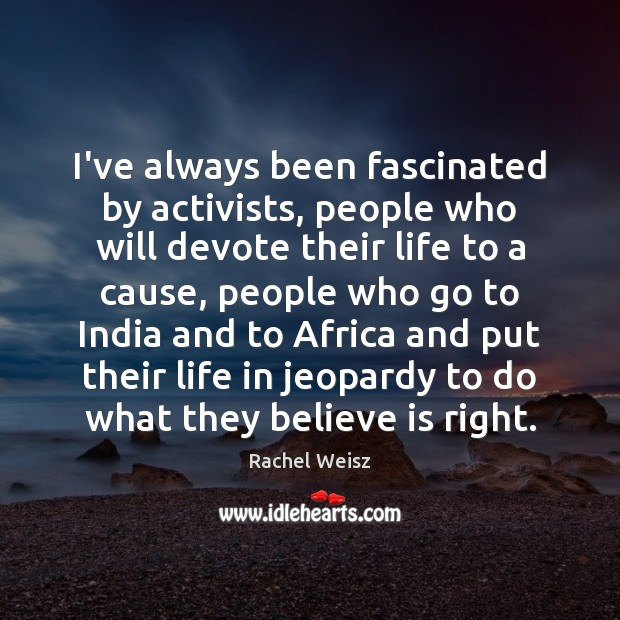 I've always been fascinated by activists, people who will devote their life Image
