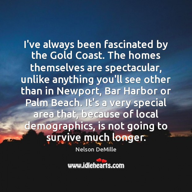 I've always been fascinated by the Gold Coast. The homes themselves are Nelson DeMille Picture Quote