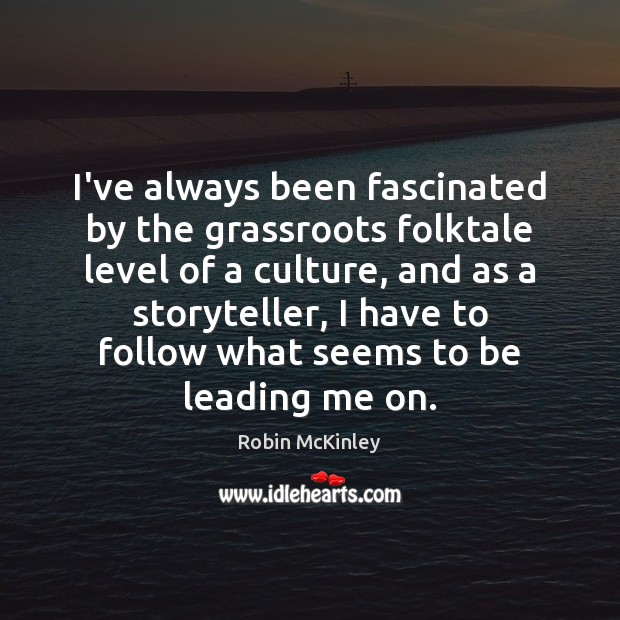 Image, I've always been fascinated by the grassroots folktale level of a culture,