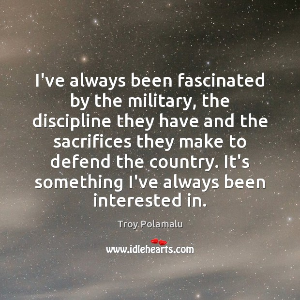 I've always been fascinated by the military, the discipline they have and Troy Polamalu Picture Quote