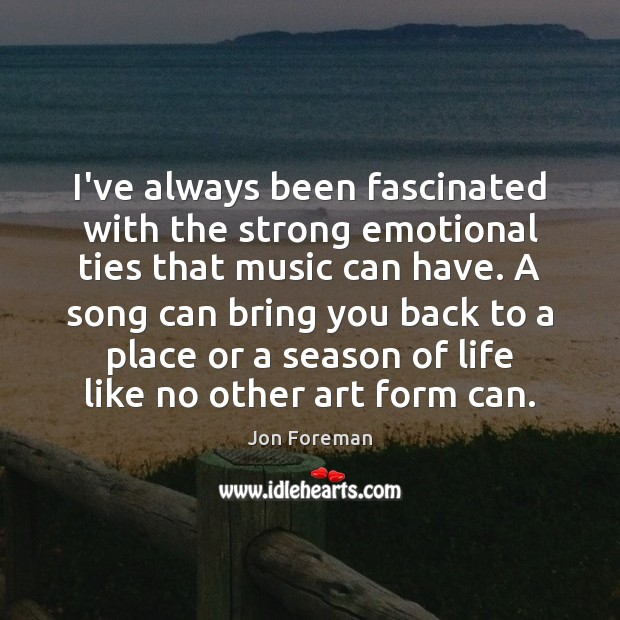 I've always been fascinated with the strong emotional ties that music can Jon Foreman Picture Quote
