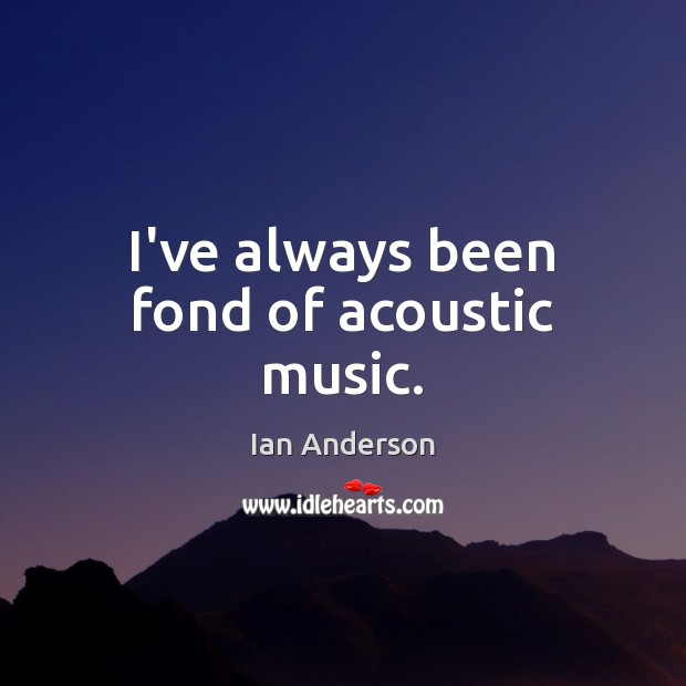 Image, I've always been fond of acoustic music.