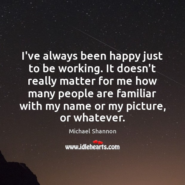 I've always been happy just to be working. It doesn't really matter Image