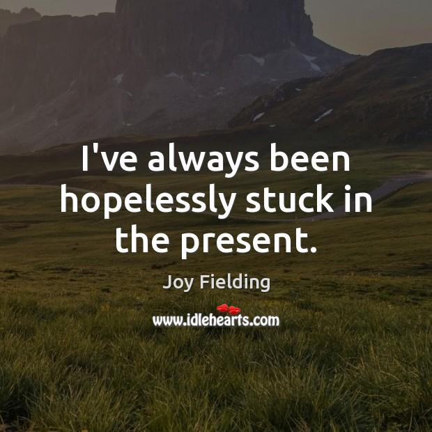 I've always been hopelessly stuck in the present. Image