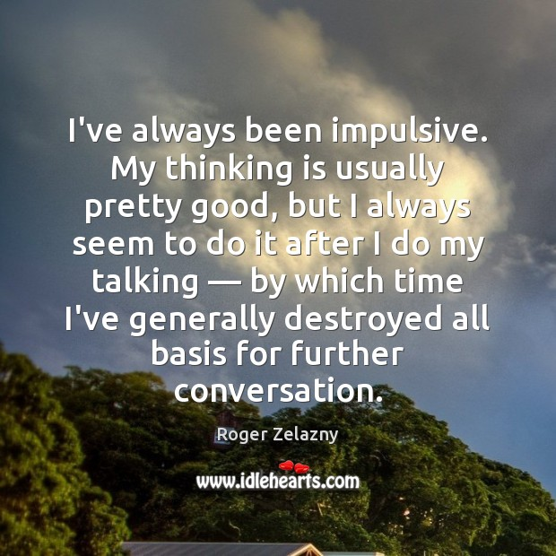 Image, I've always been impulsive. My thinking is usually pretty good, but I