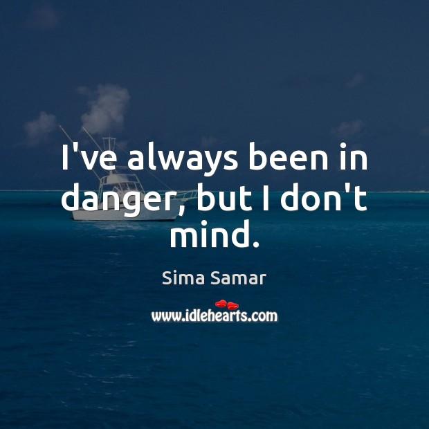 I've always been in danger, but I don't mind. Image