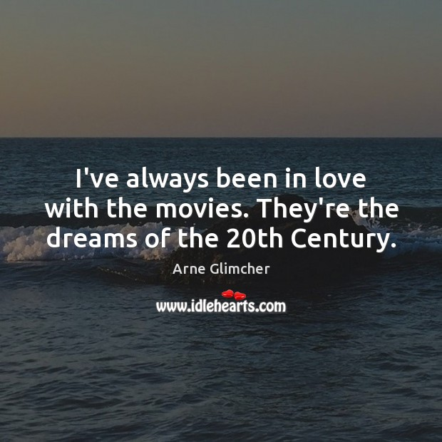Image, I've always been in love with the movies. They're the dreams of the 20th Century.