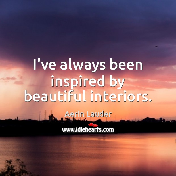 I've always been inspired by beautiful interiors. Aerin Lauder Picture Quote